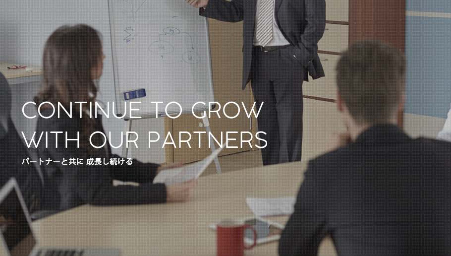 CONTINUE TO GROW WITH OUR PARTNERS パートナーと共に 成長し続ける